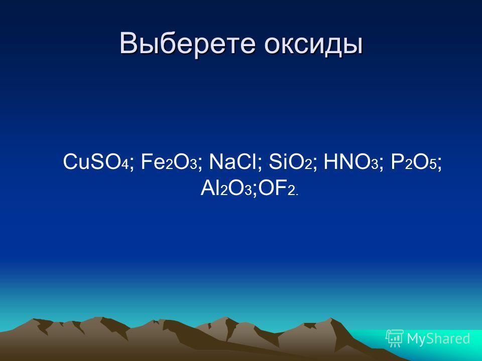 Выберете оксиды CuSO 4 ; Fe 2 O 3 ; NaCl; SiO 2 ; HNO 3 ; P 2 O 5 ; Al 2 O 3 ;OF 2.