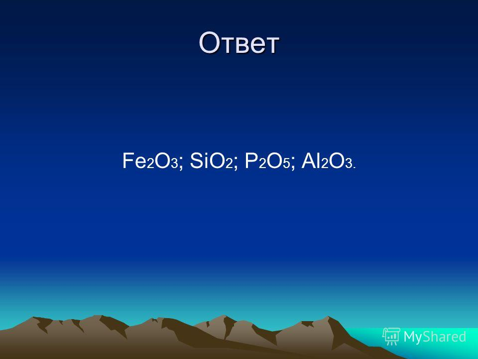 Ответ Fe 2 O 3 ; SiO 2 ; P 2 O 5 ; Al 2 O 3.