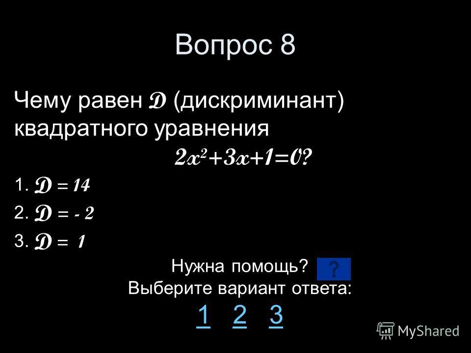 Вопрос 8 Чему равен D (дискриминант) квадратного уравнения 2x²+3x+1=0? 1. D = 14 2. D = - 2 3. D = 1 Нужна помощь? Выберите вариант ответа: 11 2 323