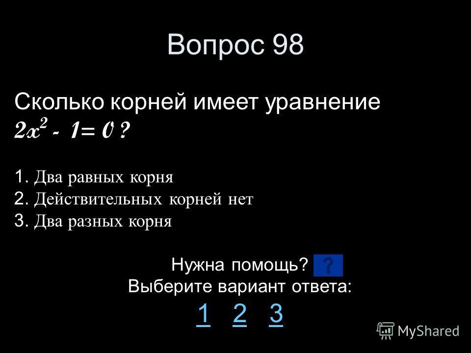 Вопрос 98 Сколько корней имеет уравнение 2x 2 - 1= 0 ? 1. Два равных корня 2. Действительных корней нет 3. Два разных корня Нужна помощь? Выберите вариант ответа: 11 2 323
