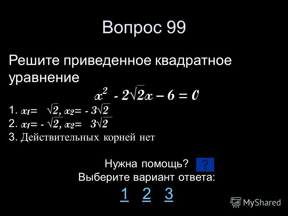 Вопрос 99 Решите приведенное квадратное уравнение x 2 - 22x – 6 = 0 1. x 1 = 2, x 2 = - 32 2. x 1 = - 2, x 2 = 32 3. Действительных корней нет Нужна помощь? Выберите вариант ответа: 11 2 323