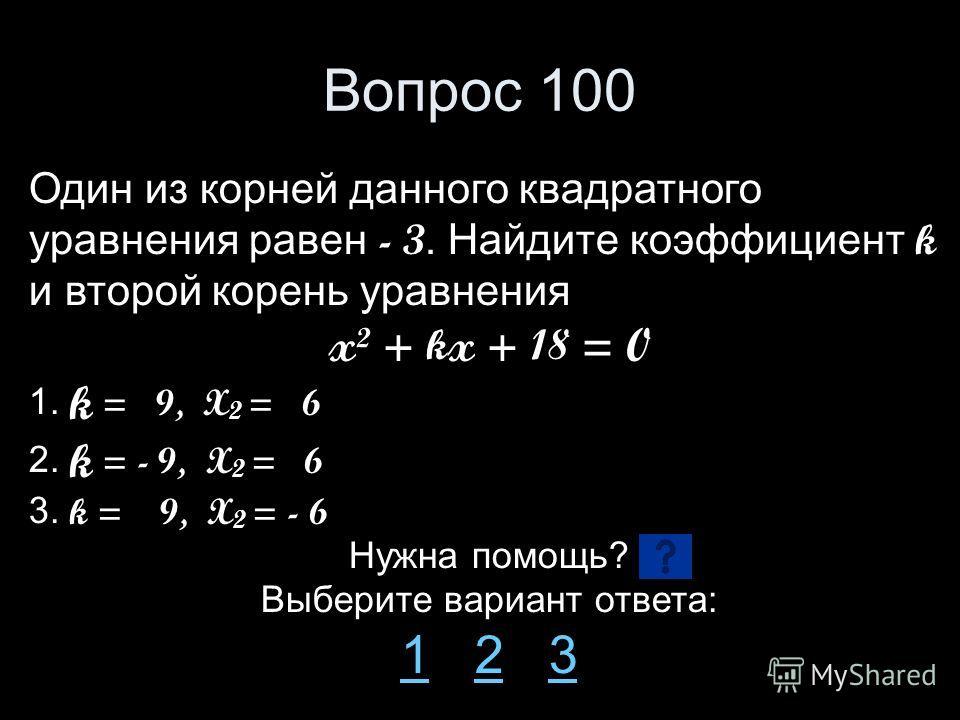 Вопрос 100 Один из корней данного квадратного уравнения равен - 3. Найдите коэффициент k и второй корень уравнения x² + k x + 18 = 0 1. k = 9, X 2 = 6 2. k = - 9, X 2 = 6 3. k = 9, X 2 = - 6 Нужна помощь? Выберите вариант ответа: 11 2 323