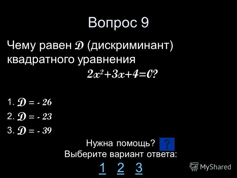 Вопрос 9 Чему равен D (дискриминант) квадратного уравнения 2x²+3x+4=0? 1. D = - 26 2. D = - 23 3. D = - 39 Нужна помощь? Выберите вариант ответа: 11 2 323