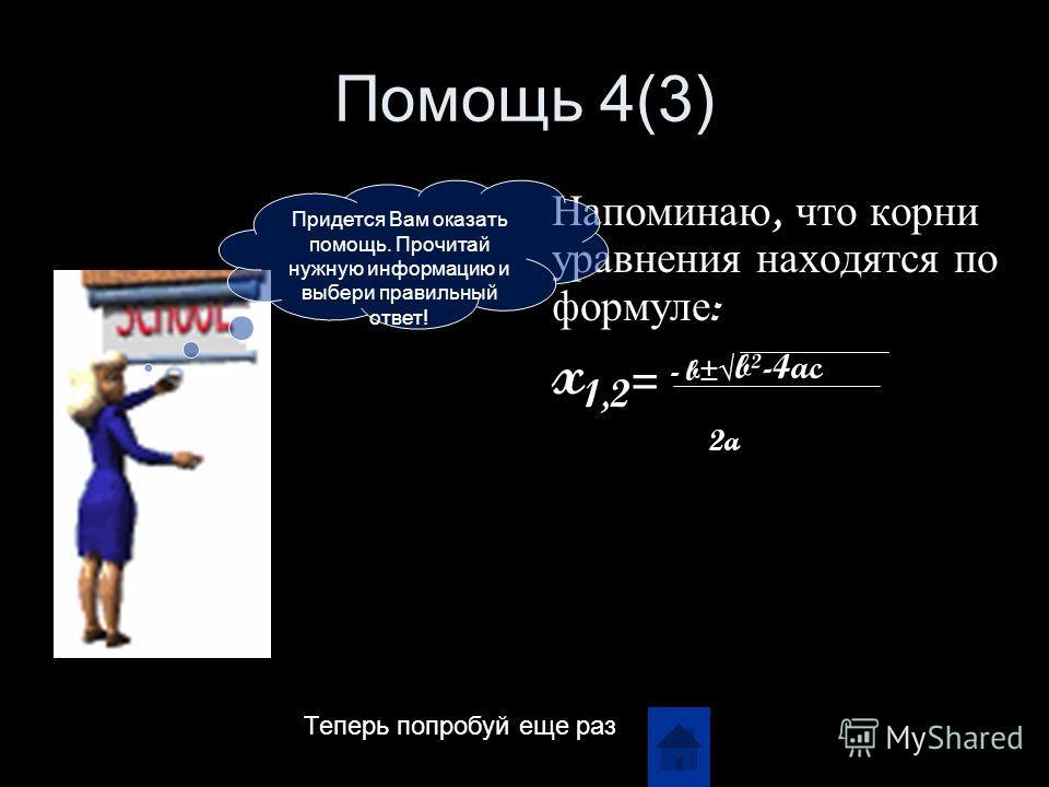 Помощь 4(3) Напоминаю, что корни уравнения находятся по формуле : x 1,2 = - b± b²-4ac 2a Придется Вам оказать помощь. Прочитай нужную информацию и выбери правильный ответ! Теперь попробуй еще раз
