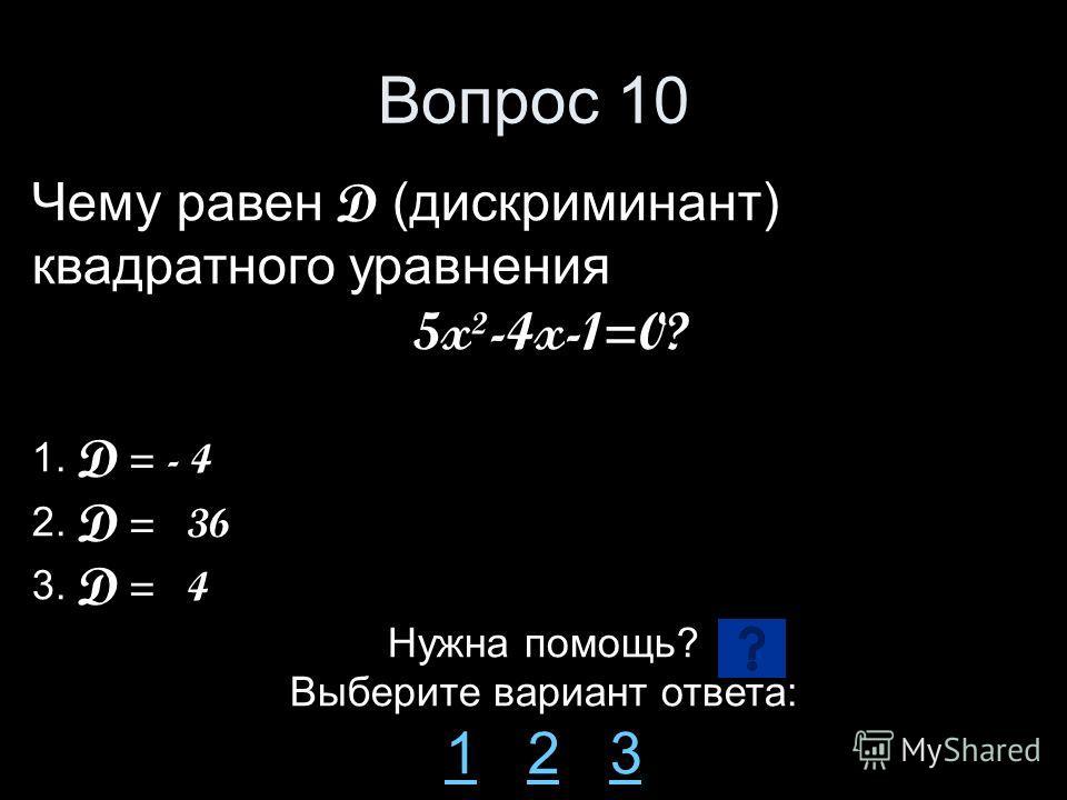 Вопрос 10 Чему равен D (дискриминант) квадратного уравнения 5x²-4x-1=0? 1. D = - 4 2. D = 36 3. D = 4 Нужна помощь? Выберите вариант ответа: 11 2 323