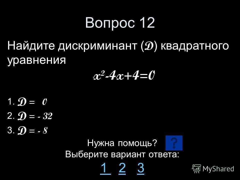 Вопрос 12 Найдите дискриминант ( D ) квадратного уравнения x²-4x+4=0 1. D = 0 2. D = - 32 3. D = - 8 Нужна помощь? Выберите вариант ответа: 1 1 2 323