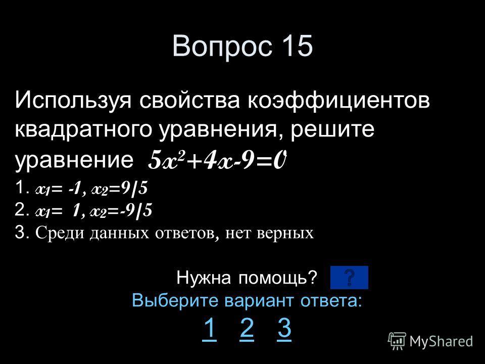 Вопрос 15 Используя свойства коэффициентов квадратного уравнения, решите уравнение 5x²+4x-9=0 1. x 1 = -1, x 2 =9/5 2. x 1 = 1, x 2 =-9/5 3. Среди данных ответов, нет верных Нужна помощь? Выберите вариант ответа: 11 2 323