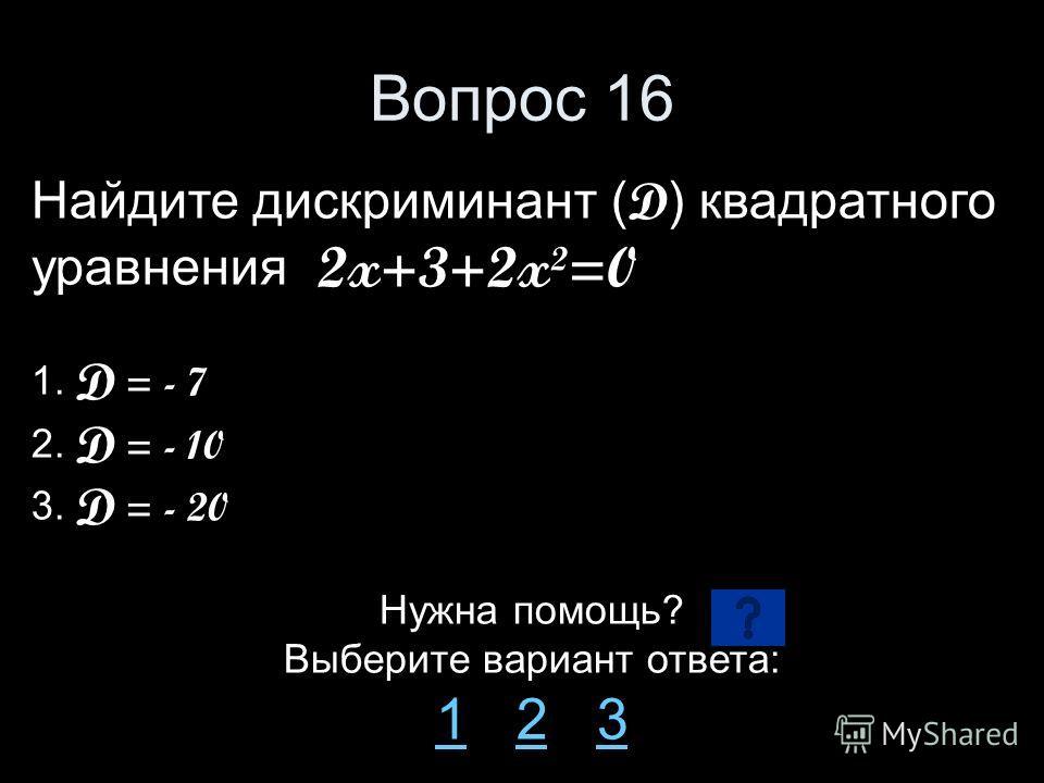 Вопрос 16 Найдите дискриминант ( D ) квадратного уравнения 2x+3+2x²=0 1. D = - 7 2. D = - 10 3. D = - 20 Нужна помощь? Выберите вариант ответа: 11 2 323