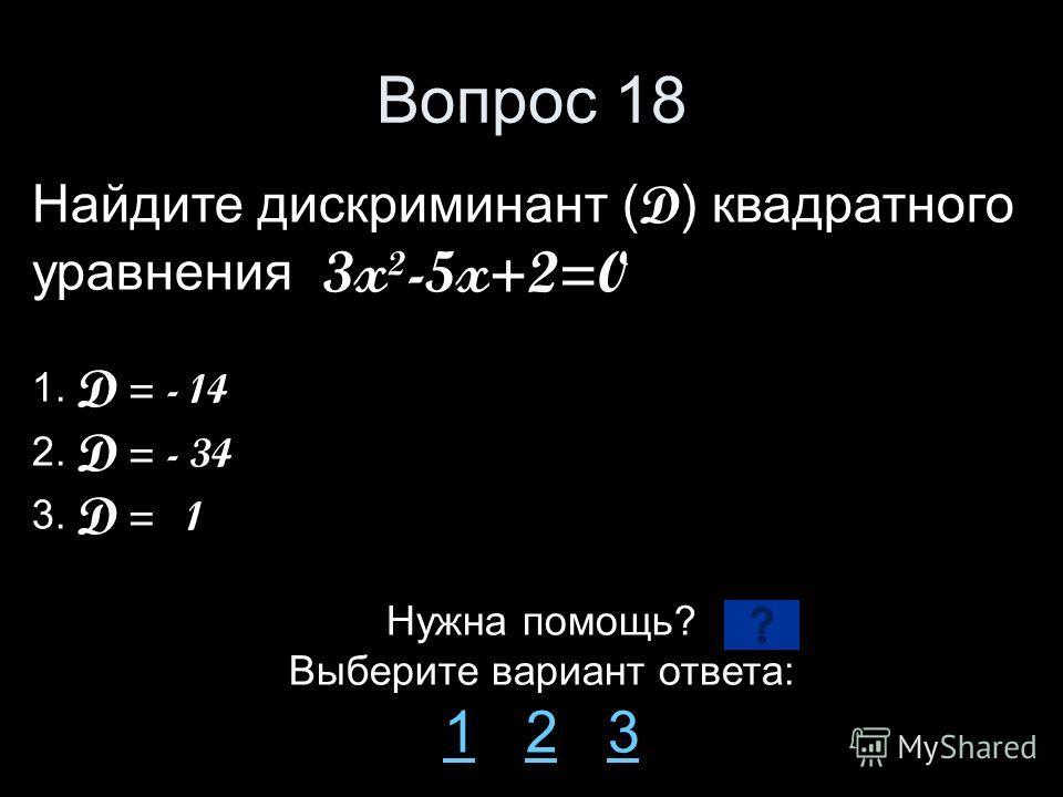 Вопрос 18 Найдите дискриминант ( D ) квадратного уравнения 3x²-5x+2=0 1. D = - 14 2. D = - 34 3. D = 1 Нужна помощь? Выберите вариант ответа: 11 2 323
