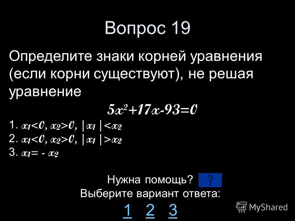 Вопрос 19 Определите знаки корней уравнения (если корни существуют), не решая уравнение 5x²+17x-93=0 1. x 1 0, |x 1 |x 2 3. x 1 = - x 2 Нужна помощь? Выберите вариант ответа: 11 2 323