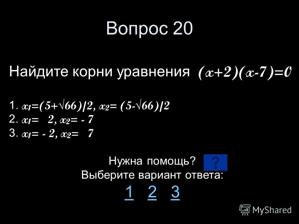 Вопрос 20 Найдите корни уравнения (x+2)(x-7)=0 1. x 1 =(5+66)/2, x 2 = (5-66)/2 2. x 1 = 2, x 2 = - 7 3. x 1 = - 2, x 2 = 7 Нужна помощь? Выберите вариант ответа: 11 2 323