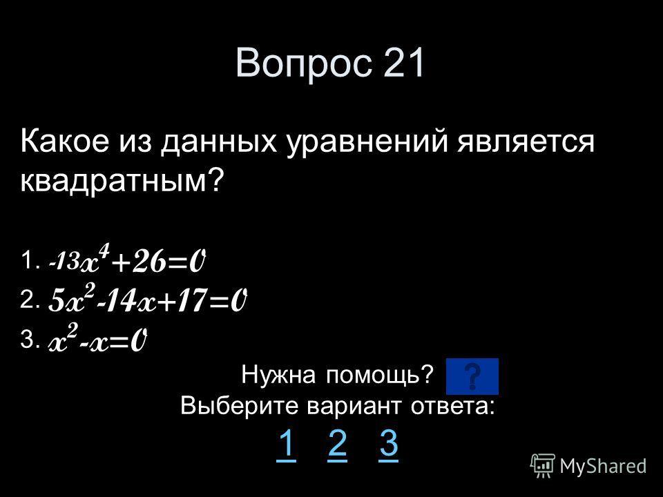 Вопрос 21 Какое из данных уравнений является квадратным? 1. -13 x 4 +26=0 2. 5x 2 -14x+17=0 3. x 2 -x=0 Нужна помощь? Выберите вариант ответа: 11 2 323