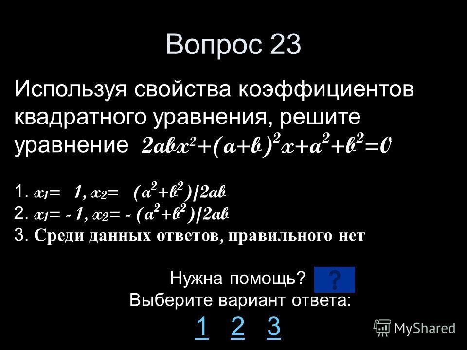 Вопрос 23 Используя свойства коэффициентов квадратного уравнения, решите уравнение 2abx²+(a+b) 2 x+a 2 +b 2 =0 1. x 1 = 1, x 2 = (a 2 +b 2 )/2ab 2. x 1 = - 1, x 2 = - (a 2 +b 2 )/2ab 3. Среди данных ответов, правильного нет Нужна помощь? Выберите вар