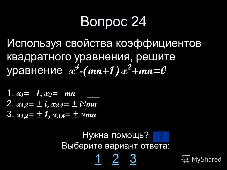 Вопрос 24 Используя свойства коэффициентов квадратного уравнения, решите уравнение x 4 -(mn+1) x 2 +mn=0 1. x 1 = 1, x 2 = mn 2. x 1,2 = ± i, x 3,4 = ± imn 3. x 1,2 = ± 1, x 3,4 = ± mn Нужна помощь? Выберите вариант ответа: 11 2 323