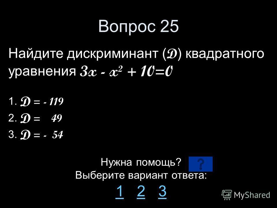 Вопрос 25 Найдите дискриминант ( D ) квадратного уравнения 3x - x² + 10=0 1. D = - 119 2. D = 49 3. D = - 54 Нужна помощь? Выберите вариант ответа: 11 2 323