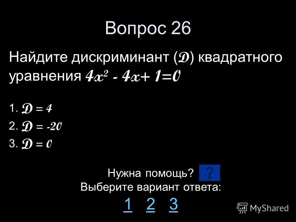 Вопрос 26 Найдите дискриминант ( D ) квадратного уравнения 4x² - 4x+ 1=0 1. D = 4 2. D = -20 3. D = 0 Нужна помощь? Выберите вариант ответа: 11 2 323
