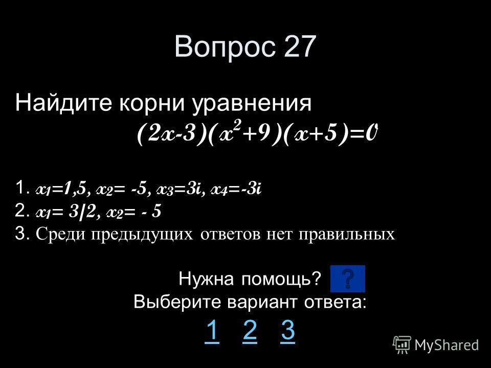 Вопрос 27 Найдите корни уравнения (2x-3)(x 2 +9)(x+5)=0 1. x 1 =1,5, x 2 = -5, x 3 =3i, x 4 =-3i 2. x 1 = 3/2, x 2 = - 5 3. Среди предыдущих ответов нет правильных Нужна помощь? Выберите вариант ответа: 11 2 323