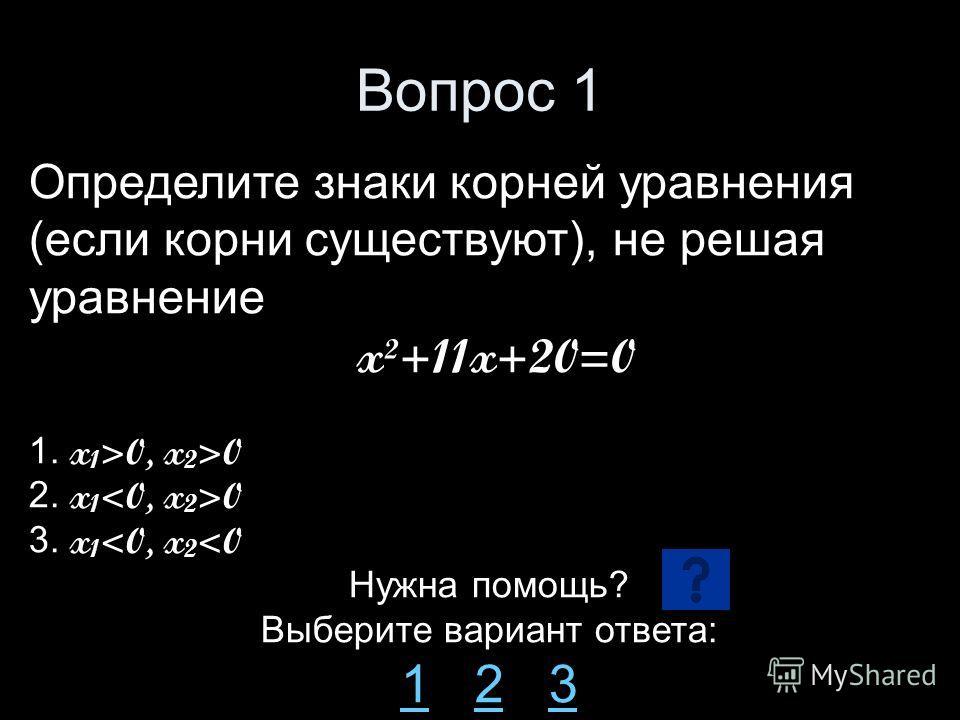 Вопрос 1 Определите знаки корней уравнения (если корни существуют), не решая уравнение x²+11x+20=0 1. x 1 >0, x 2 >0 2. x 1 0 3. x 1