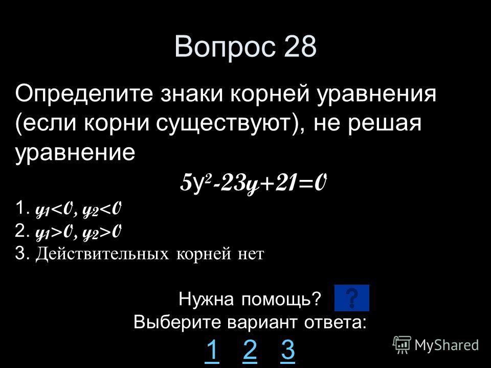 Вопрос 28 Определите знаки корней уравнения (если корни существуют), не решая уравнение 5 y ²-23y+21=0 1. y 1 0 3. Действительных корней нет Нужна помощь? Выберите вариант ответа: 11 2 323