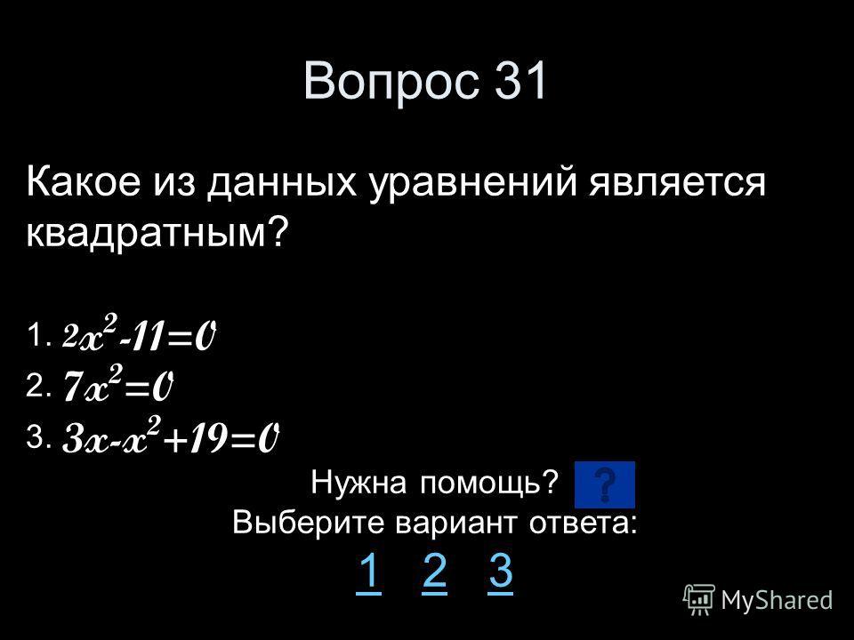 Вопрос 31 Какое из данных уравнений является квадратным? 1. 2 x 2 -11=0 2. 7x 2 =0 3. 3x-x 2 +19=0 Нужна помощь? Выберите вариант ответа: 11 2 323