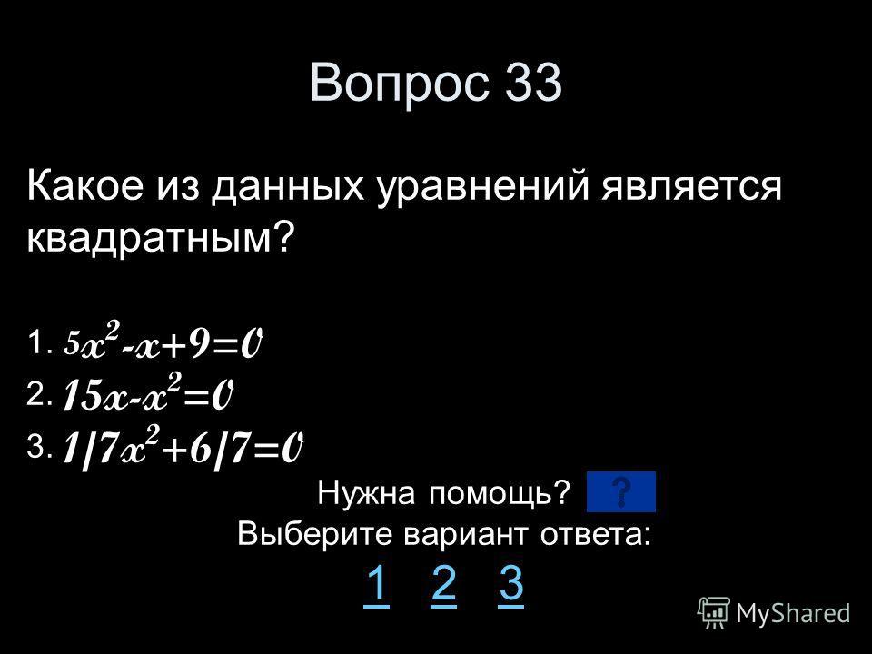 Вопрос 33 Какое из данных уравнений является квадратным? 1. 5 x 2 -x+9=0 2. 15x-x 2 =0 3. 1/7x 2 +6/7=0 Нужна помощь? Выберите вариант ответа: 11 2 323