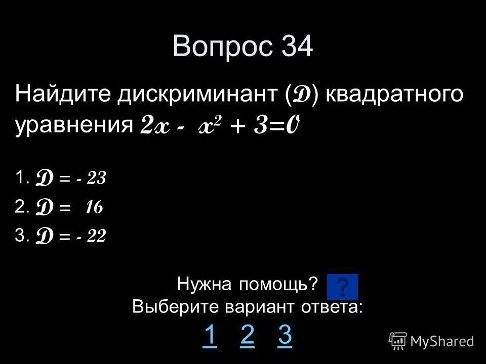 Вопрос 34 Найдите дискриминант ( D ) квадратного уравнения 2x - x² + 3=0 1. D = - 23 2. D = 16 3. D = - 22 Нужна помощь? Выберите вариант ответа: 11 2 323