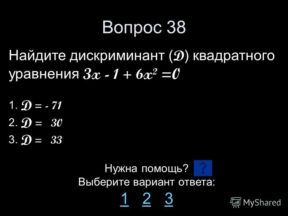 Вопрос 38 Найдите дискриминант ( D ) квадратного уравнения 3x - 1 + 6 x² =0 1. D = - 71 2. D = 30 3. D = 33 Нужна помощь? Выберите вариант ответа: 11 2 323