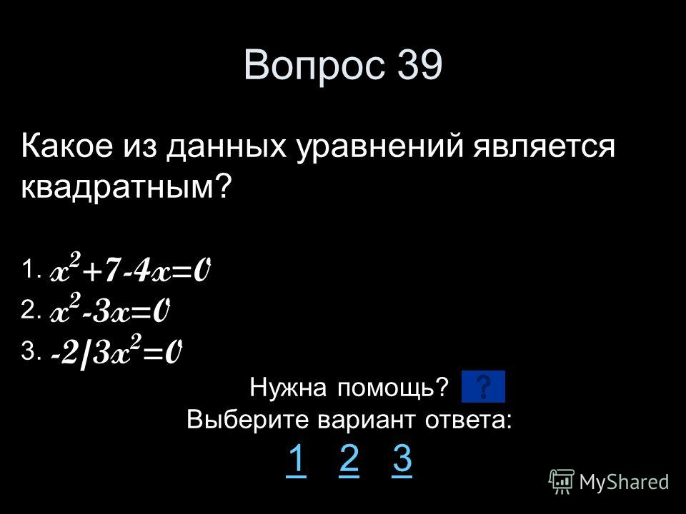 Вопрос 39 Какое из данных уравнений является квадратным? 1. x 2 +7-4x=0 2. x 2 -3x=0 3. -2/3x 2 =0 Нужна помощь? Выберите вариант ответа: 11 2 323