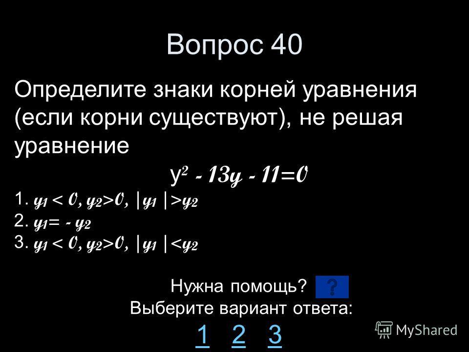 Вопрос 40 Определите знаки корней уравнения (если корни существуют), не решая уравнение y ² - 13y - 11=0 1. y 1 0, |y 1 |>y 2 2. y 1 = - y 2 3. y 1 0, |y 1 |