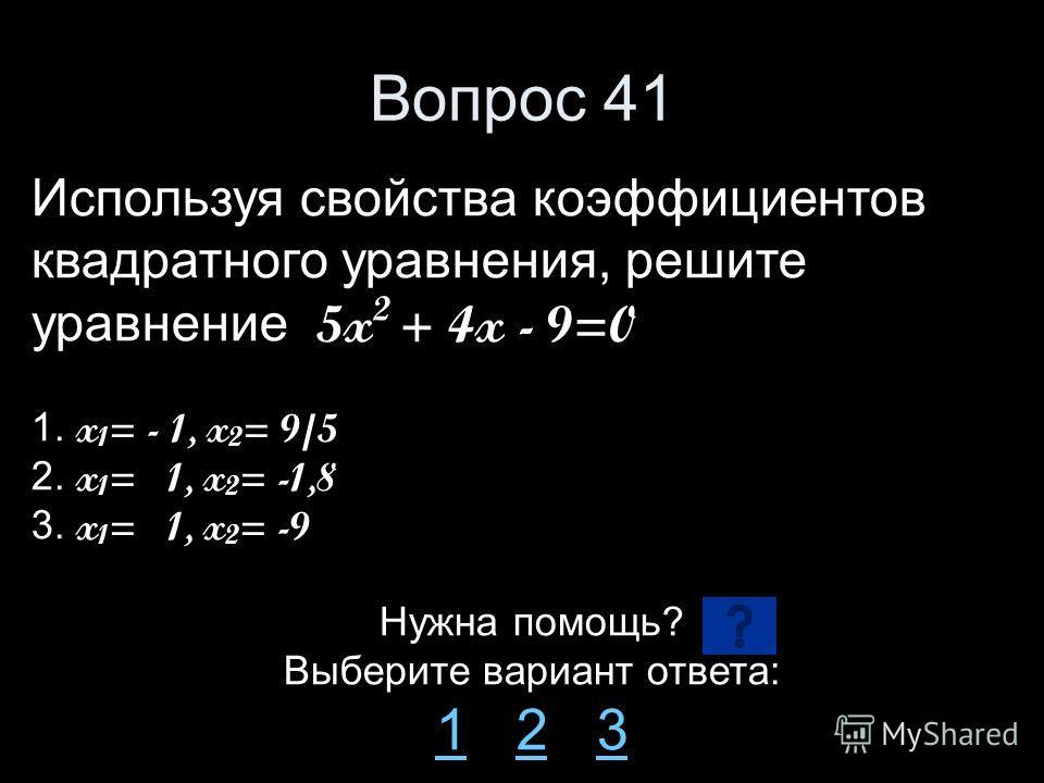 Вопрос 41 Используя свойства коэффициентов квадратного уравнения, решите уравнение 5x 2 + 4x - 9=0 1. x 1 = - 1, x 2 = 9/5 2. x 1 = 1, x 2 = -1,8 3. x 1 = 1, x 2 = -9 Нужна помощь? Выберите вариант ответа: 11 2 323