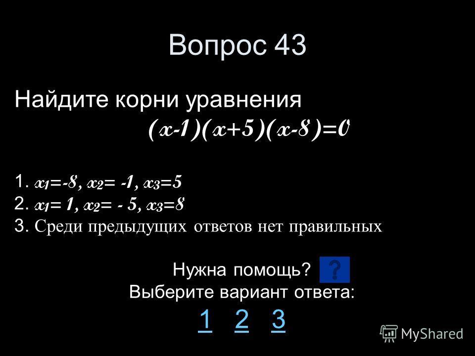 Вопрос 43 Найдите корни уравнения (x-1)(x+5)(x-8)=0 1. x 1 =-8, x 2 = -1, x 3 =5 2. x 1 = 1, x 2 = - 5, x 3 =8 3. Среди предыдущих ответов нет правильных Нужна помощь? Выберите вариант ответа: 11 2 323