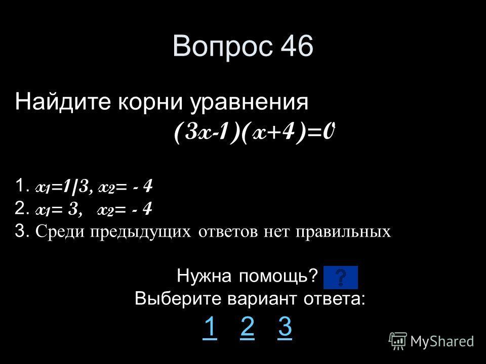 Вопрос 46 Найдите корни уравнения (3x-1)(x+4)=0 1. x 1 =1/3, x 2 = - 4 2. x 1 = 3, x 2 = - 4 3. Среди предыдущих ответов нет правильных Нужна помощь? Выберите вариант ответа: 11 2 323