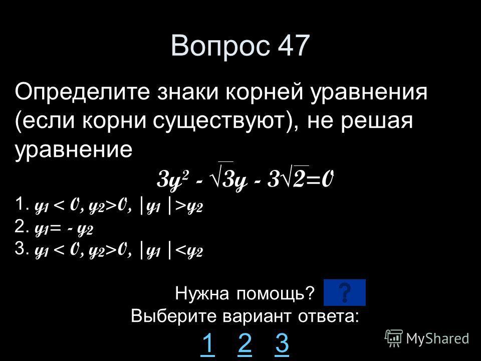 Вопрос 47 Определите знаки корней уравнения (если корни существуют), не решая уравнение 3y² - 3y - 32=0 1. y 1 0, |y 1 |>y 2 2. y 1 = - y 2 3. y 1 0, |y 1 |