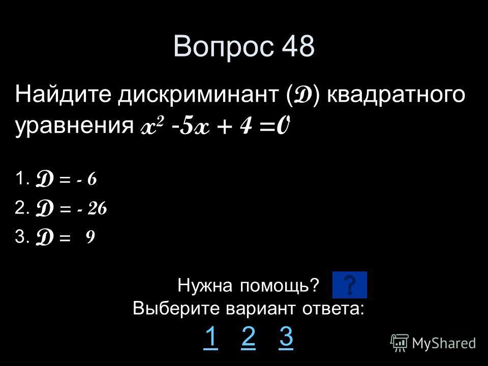 Вопрос 48 Найдите дискриминант ( D ) квадратного уравнения x² - 5x + 4 =0 1. D = - 6 2. D = - 26 3. D = 9 Нужна помощь? Выберите вариант ответа: 11 2 323
