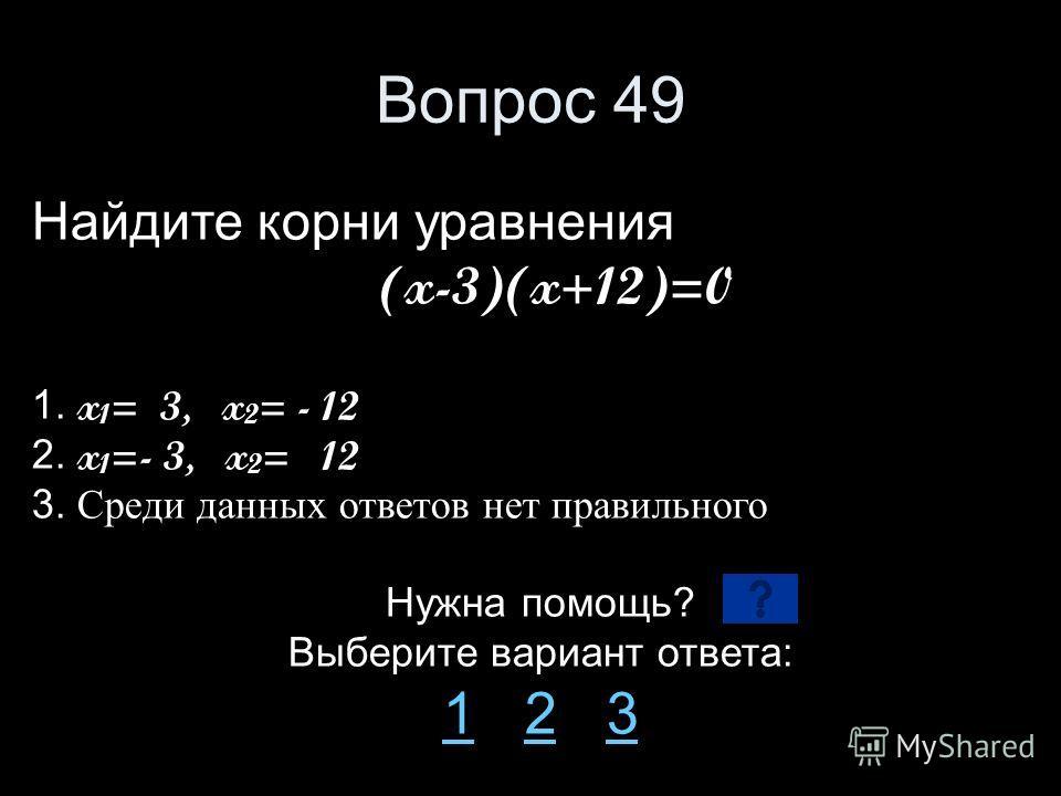 Вопрос 49 Найдите корни уравнения (x-3)(x+12)=0 1. x 1 = 3, x 2 = - 12 2. x 1 =- 3, x 2 = 12 3. Среди данных ответов нет правильного Нужна помощь? Выберите вариант ответа: 11 2 323