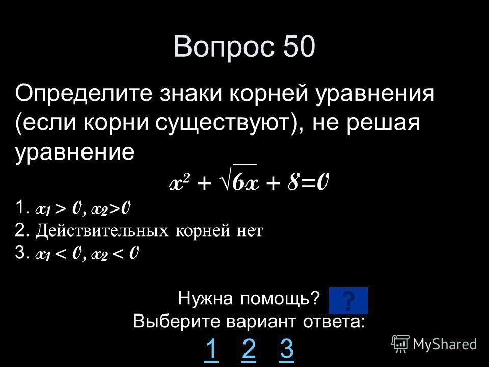 Вопрос 50 Определите знаки корней уравнения (если корни существуют), не решая уравнение x² + 6x + 8=0 1. x 1 > 0, x 2 >0 2. Действительных корней нет 3. x 1 < 0, x 2 < 0 Нужна помощь? Выберите вариант ответа: 11 2 323