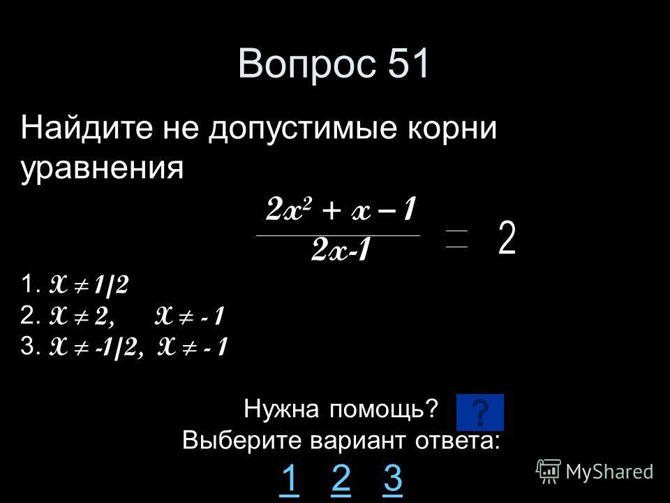 Вопрос 51 Найдите не допустимые корни уравнения 2x² + x – 1 2x-1 1. X 1/2 2. X 2, X - 1 3. X -1/2, X - 1 Нужна помощь? Выберите вариант ответа: 11 2 323