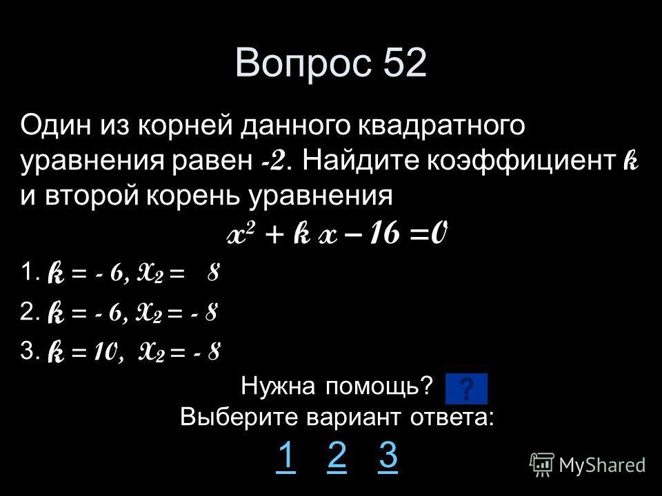 Вопрос 52 Один из корней данного квадратного уравнения равен -2. Найдите коэффициент k и второй корень уравнения x² + k x – 16 =0 1. k = - 6, X 2 = 8 2. k = - 6, X 2 = - 8 3. k = 10, X 2 = - 8 Нужна помощь? Выберите вариант ответа: 11 2 323