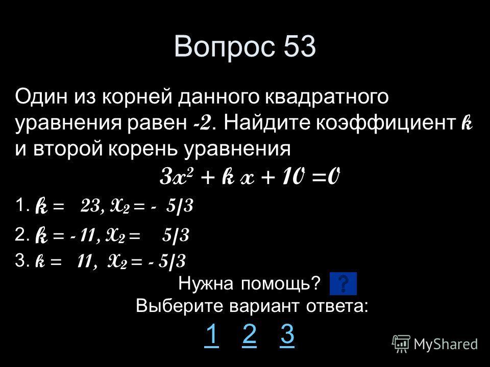 Вопрос 53 Один из корней данного квадратного уравнения равен -2. Найдите коэффициент k и второй корень уравнения 3x² + k x + 10 =0 1. k = 23, X 2 = - 5/3 2. k = - 11, X 2 = 5/3 3. k = 11, X 2 = - 5/3 Нужна помощь? Выберите вариант ответа: 11 2 323