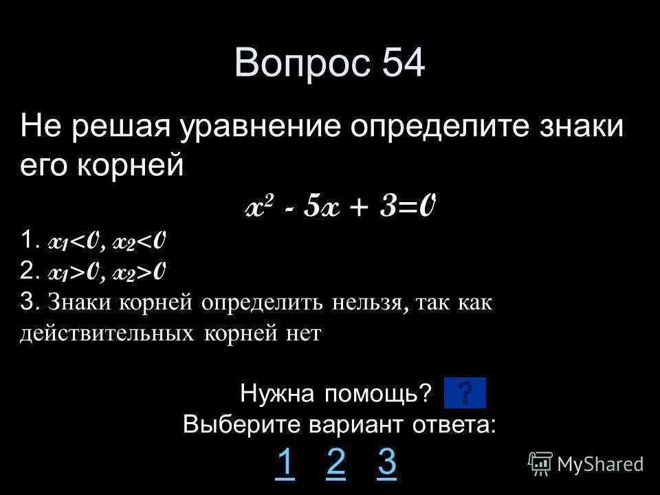 Вопрос 54 Не решая уравнение определите знаки его корней x² - 5x + 3=0 1. x 1 0 3. Знаки корней определить нельзя, так как действительных корней нет Нужна помощь? Выберите вариант ответа: 11 2 323