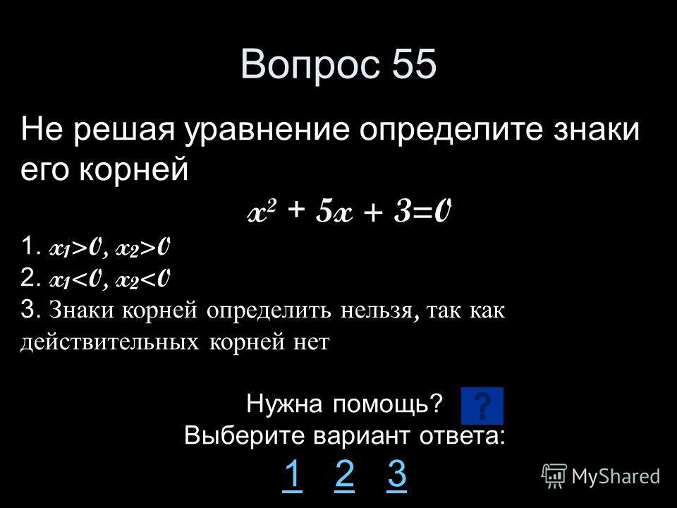 Вопрос 55 Не решая уравнение определите знаки его корней x² + 5x + 3=0 1. x 1 >0, x 2 >0 2. x 1