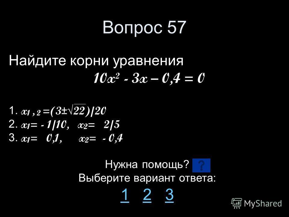 Вопрос 57 Найдите корни уравнения 10x² - 3x – 0,4 = 0 1. x 1, 2 =(3±22)/20 2. x 1 = - 1/10, x 2 = 2/5 3. x 1 = 0,1, x 2 = - 0,4 Нужна помощь? Выберите вариант ответа: 11 2 323