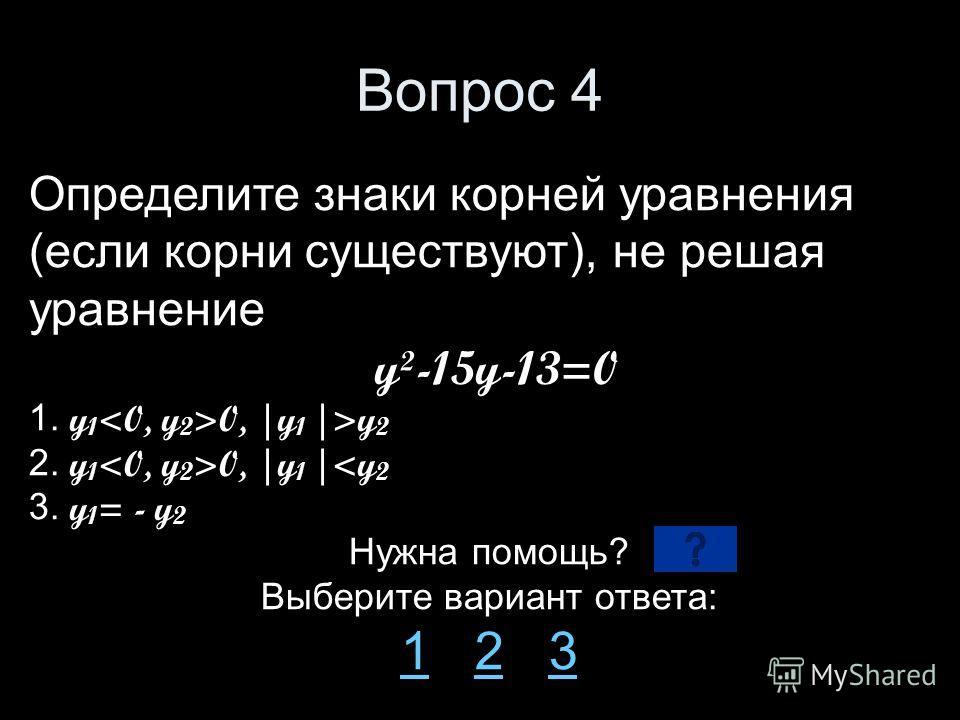 Вопрос 4 Определите знаки корней уравнения (если корни существуют), не решая уравнение y²-15y-13=0 1. y 1 0, |y 1 |>y 2 2. y 1 0, |y 1 |