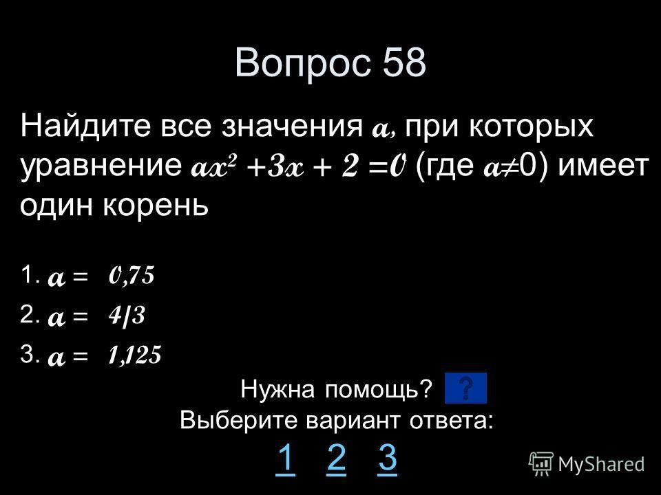 Вопрос 58 Найдите все значения a, при которых уравнение ax² +3x + 2 =0 (где a 0) имеет один корень 1. a = 0,75 2. a = 4/3 3. a = 1,125 Нужна помощь? Выберите вариант ответа: 11 2 323
