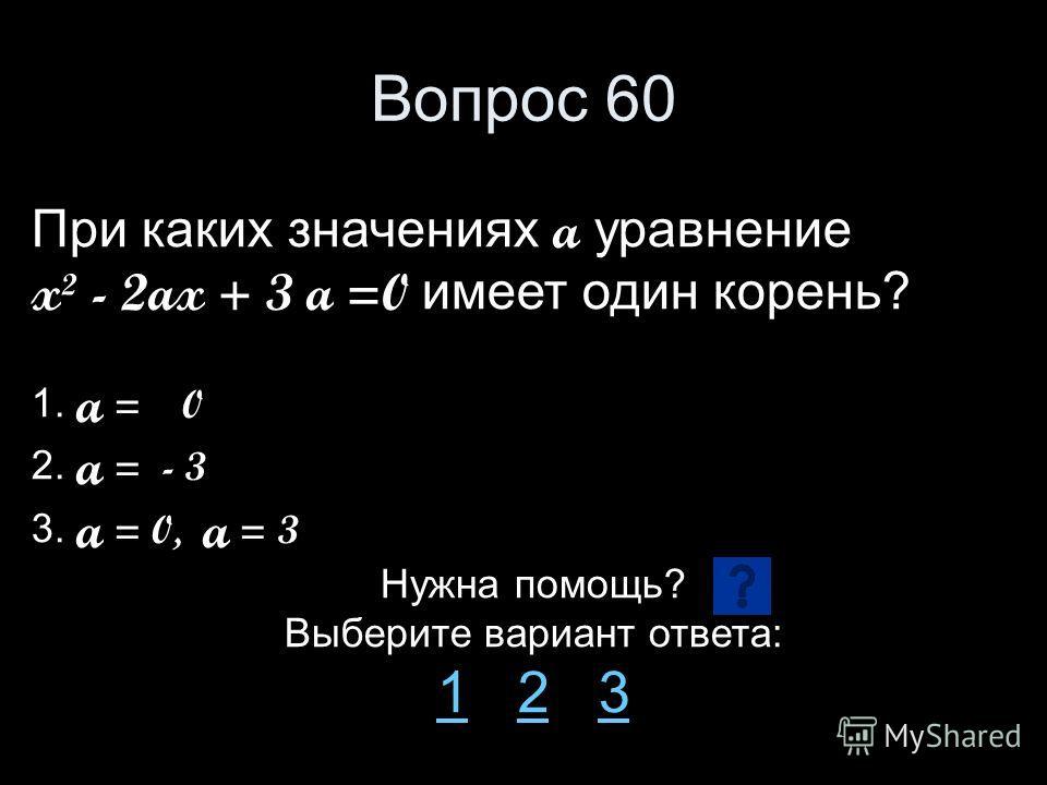 Вопрос 60 При каких значениях a уравнение x² - 2ax + 3 a =0 имеет один корень? 1. a = 0 2. a = - 3 3. a = 0, a = 3 Нужна помощь? Выберите вариант ответа: 11 2 323