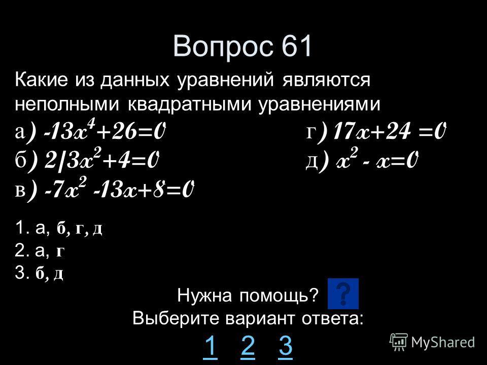 Вопрос 61 Какие из данных уравнений являются неполными квадратными уравнениями а ) -13x 4 +26=0 г ) 17x+24 =0 б ) 2/3x 2 +4=0 д ) x 2 - x=0 в ) -7x 2 -13x+8=0 1. а, б, г, д 2. а, г 3. б, д Нужна помощь? Выберите вариант ответа: 11 2 323