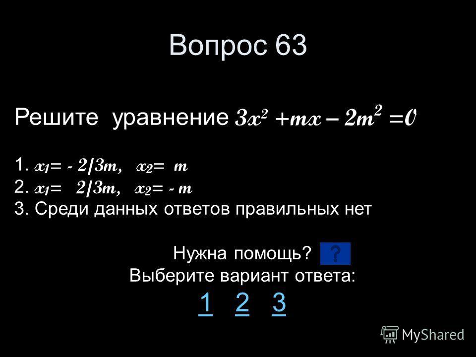 Вопрос 63 Решите уравнение 3x² +mx – 2m 2 =0 1. x 1 = - 2/3m, x 2 = m 2. x 1 = 2/3m, x 2 = - m 3. Среди данных ответов правильных нет Нужна помощь? Выберите вариант ответа: 11 2 323