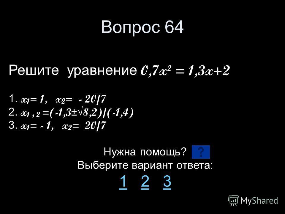 Вопрос 64 Решите уравнение 0,7x² = 1,3x+2 1. x 1 = 1, x 2 = - 20/7 2. x 1, 2 =(-1,3±8,2)/(-1,4) 3. x 1 = - 1, x 2 = 20/7 Нужна помощь? Выберите вариант ответа: 11 2 323