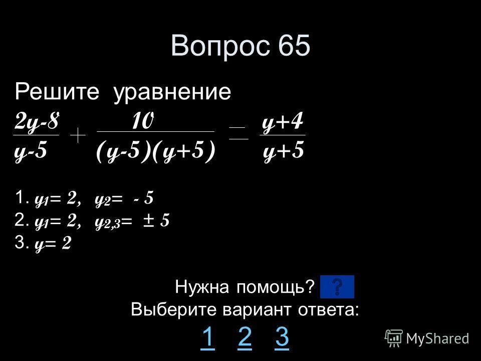 Вопрос 65 Решите уравнение 2y-8 10 y+4 y-5 (y-5)(y+5) y+5 1. y 1 = 2, y 2 = - 5 2. y 1 = 2, y 2,3 = ± 5 3. y= 2 Нужна помощь? Выберите вариант ответа: 11 2 323