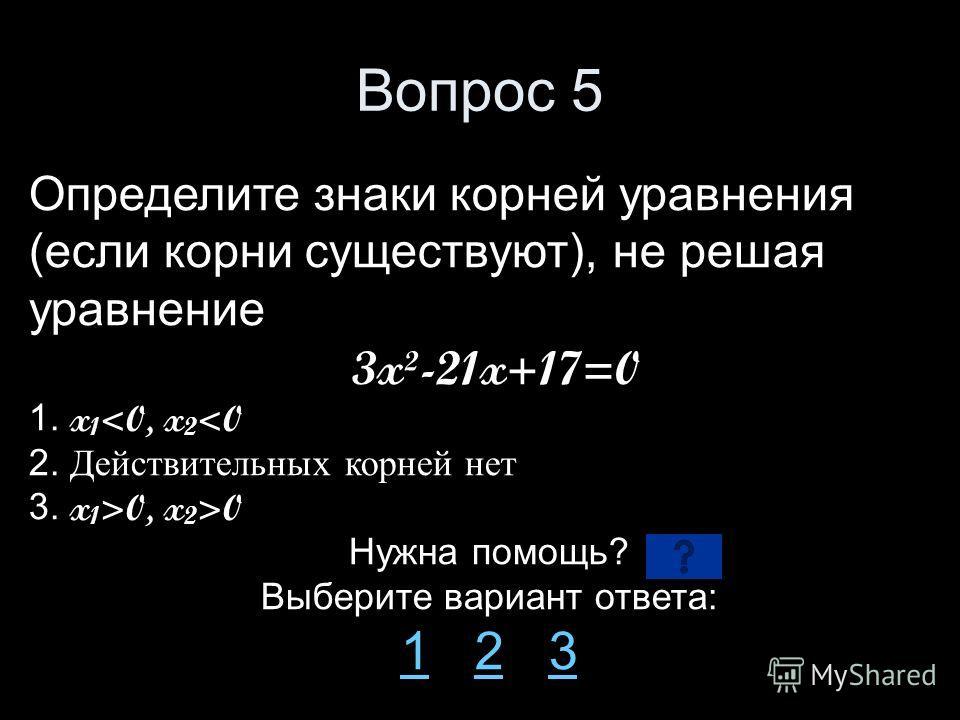 Вопрос 5 Определите знаки корней уравнения (если корни существуют), не решая уравнение 3x²-21x+17=0 1. x 1 0 Нужна помощь? Выберите вариант ответа: 11 2 323